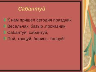 Сабантуй К нам пришел сегодня праздник Весельчак, батыр ,проказник Сабантуй,