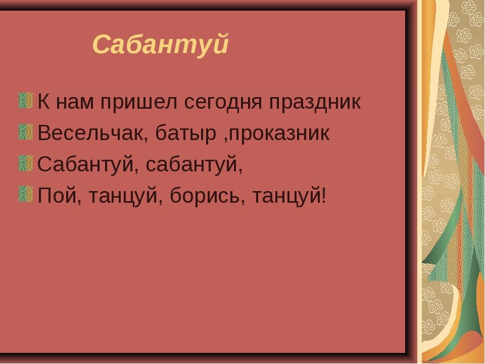 Сабантуй К нам пришел сегодня праздник Весельчак, батыр ,проказник Сабантуй,...