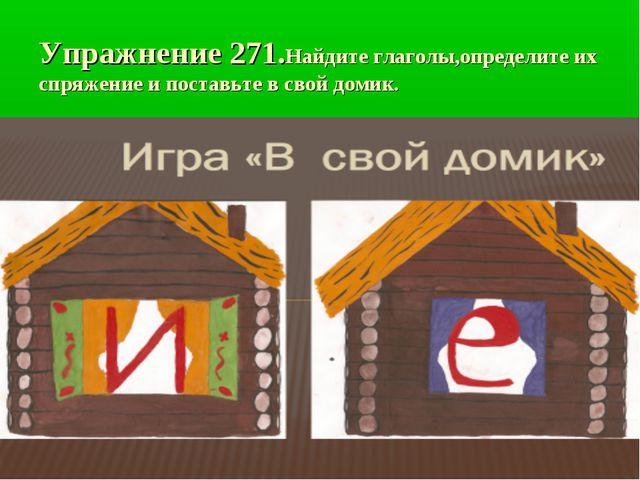 Упражнение 271.Найдите глаголы,определите их спряжение и поставьте в свой дом...