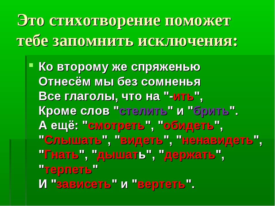 Это стихотворение поможет тебе запомнить исключения: Ко второму же спряженью...