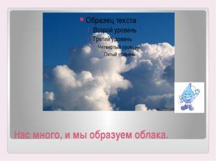 Нас много, и мы образуем облака.