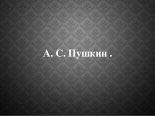 А. С. Пушкин .