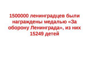 1500000 ленинградцев были награждены медалью «За оборону Ленинграда», из них