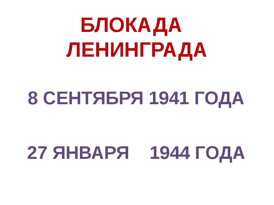 БЛОКАДА ЛЕНИНГРАДА 8 СЕНТЯБРЯ 1941 ГОДА 27 ЯНВАРЯ 1944 ГОДА