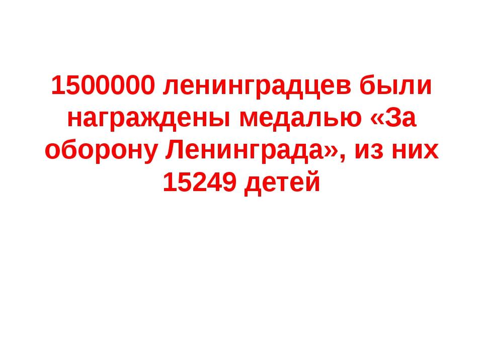 1500000 ленинградцев были награждены медалью «За оборону Ленинграда», из них...