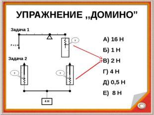 """УПРАЖНЕНИЕ ,,ДОМИНО"""" А) 16 Н Б) 1 Н В) 2 Н Г) 4 Н Д) 0,5 Н Е) 8 Н Задача 1 За"""