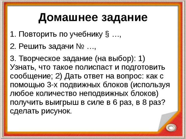 Домашнее задание 1. Повторить по учебнику § …, 2. Решить задачи № …, 3. Творч...