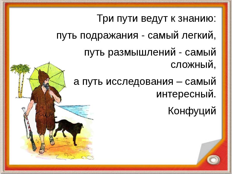 Три пути ведут к знанию: путь подражания - самый легкий, путь размышлений - с...