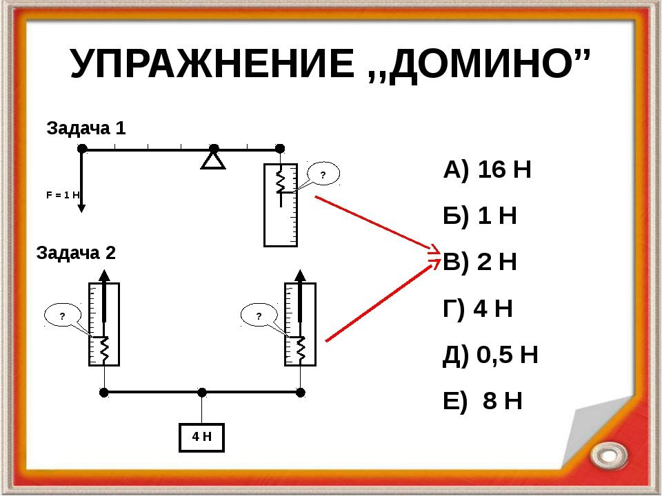 """УПРАЖНЕНИЕ ,,ДОМИНО"""" А) 16 Н Б) 1 Н В) 2 Н Г) 4 Н Д) 0,5 Н Е) 8 Н Задача 1 За..."""