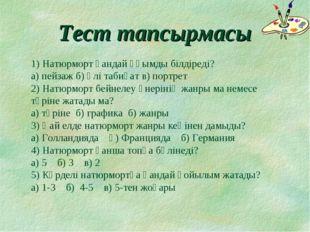 Тест тапсырмасы 1) Натюрморт қандай ұғымды білдіреді? а) пейзаж б) өлі табиға