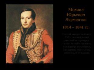 Михаил Юрьевич Лермонтов 1814 – 1841 гг. Cамый загадочный поэт XIX столетия,