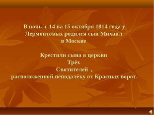 В ночь с 14 на 15 октября 1814 года у Лермонтовых родился сын Михаил в Москве