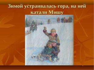 Зимой устраивалась гора, на ней катали Мишу