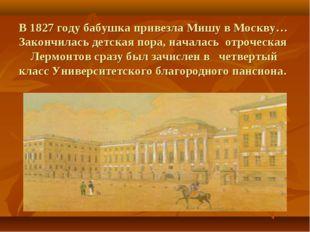 В 1827 году бабушка привезла Мишу в Москву… Закончилась детская пора, начала