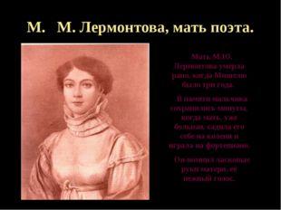 М. М. Лермонтова, мать поэта. Мать М.Ю. Лермонтова умерла рано, когда Мишелю