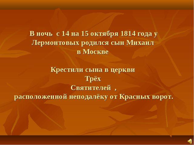 В ночь с 14 на 15 октября 1814 года у Лермонтовых родился сын Михаил в Москве...