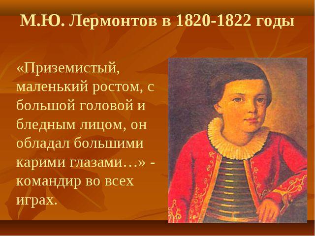 М.Ю. Лермонтов в 1820-1822 годы «Приземистый, маленький ростом, с большой го...