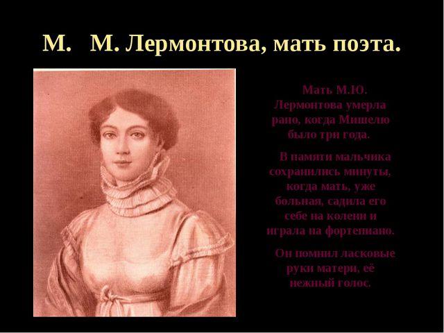 М. М. Лермонтова, мать поэта. Мать М.Ю. Лермонтова умерла рано, когда Мишелю...