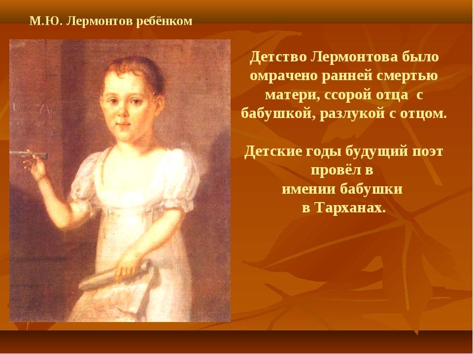 Детство Лермонтова было омрачено ранней смертью матери, ссорой отца с бабушко...