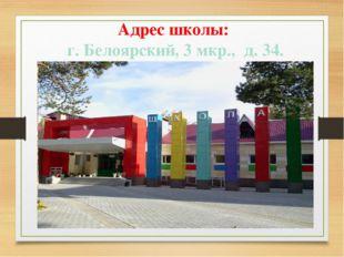 Адрес школы: г. Белоярский, 3 мкр., д. 34.