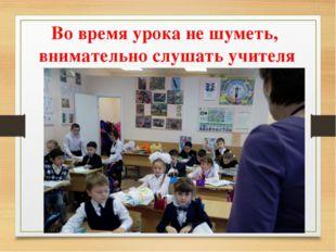 Во время урока не шуметь, внимательно слушать учителя