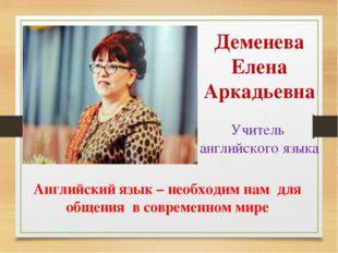 Деменева Елена Аркадьевна Учитель английского языка Английский язык – необход