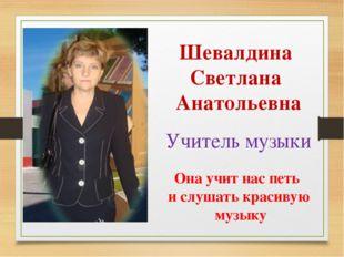 Шевалдина Светлана Анатольевна Учитель музыки Она учит нас петь и слушать кра