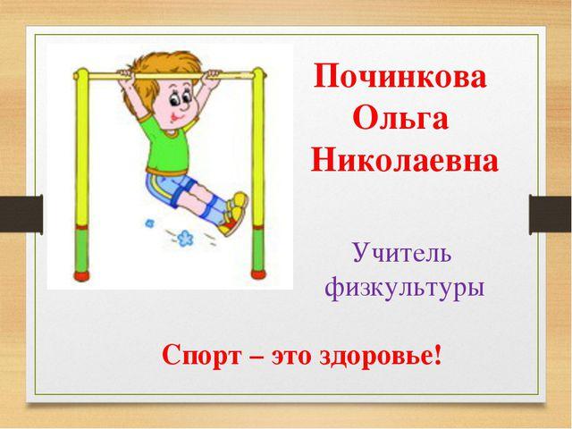 Починкова Ольга Николаевна Учитель физкультуры Спорт – это здоровье!