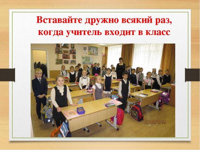Вставайте дружно всякий раз, когда учитель входит в класс