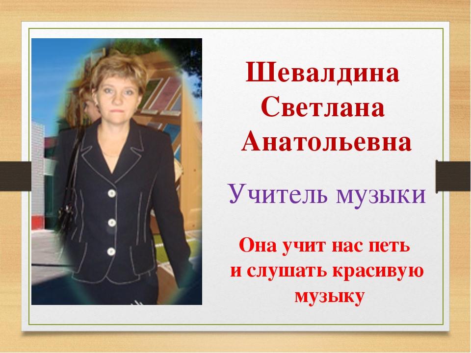 Шевалдина Светлана Анатольевна Учитель музыки Она учит нас петь и слушать кра...