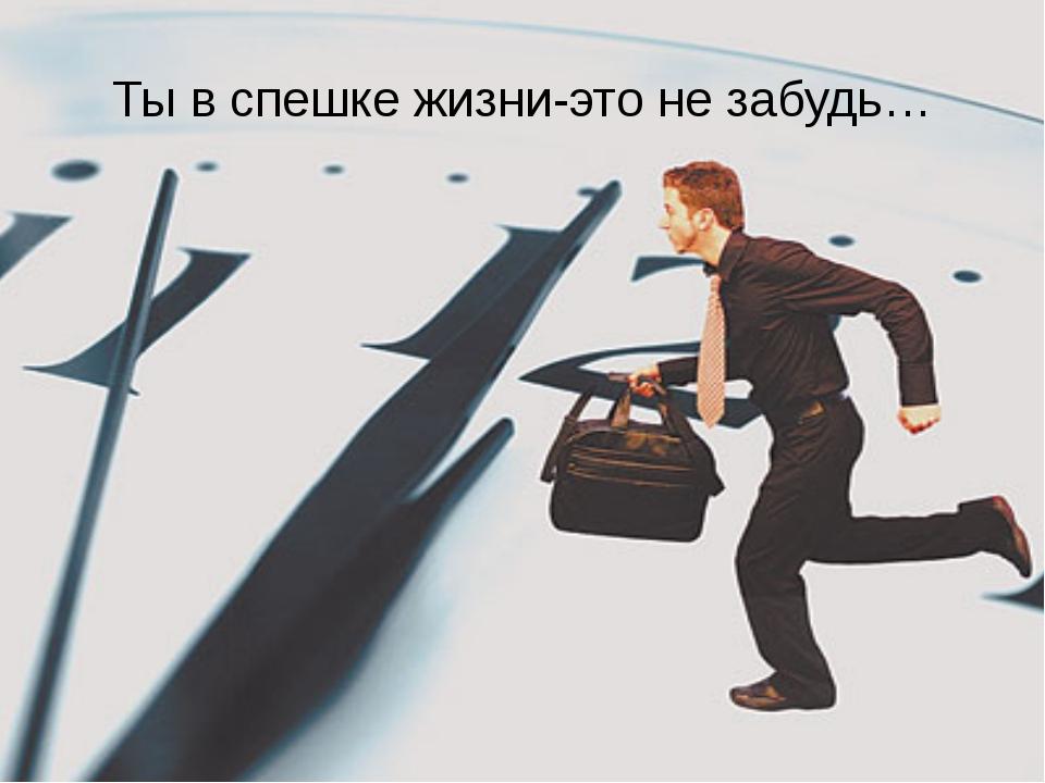 Ты в спешке жизни-это не забудь…