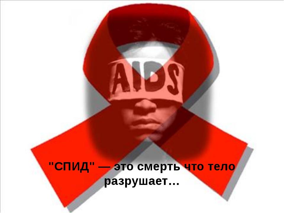 """""""СПИД"""" — это смерть что тело разрушает…"""