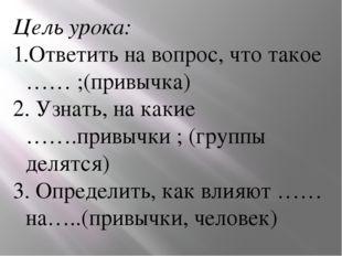 Цель урока: Ответить на вопрос, что такое …… ;(привычка) 2. Узнать, на какие