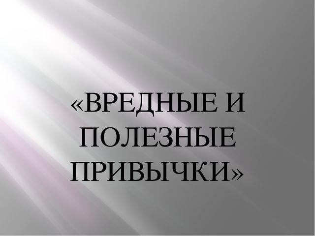 «ВРЕДНЫЕ И ПОЛЕЗНЫЕ ПРИВЫЧКИ»