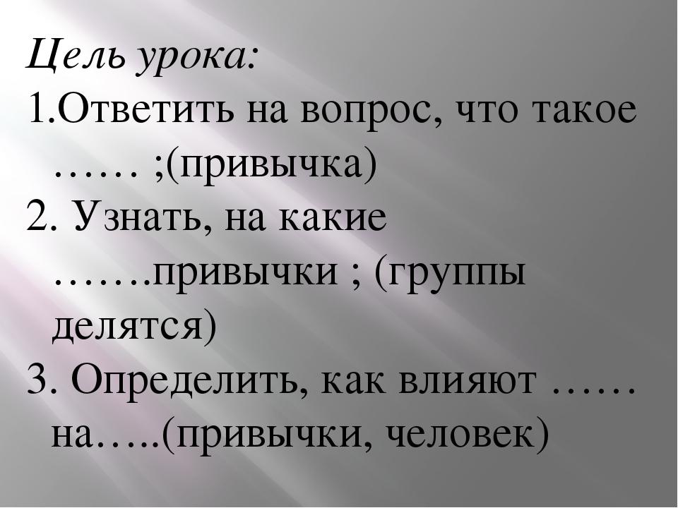 Цель урока: Ответить на вопрос, что такое …… ;(привычка) 2. Узнать, на какие...