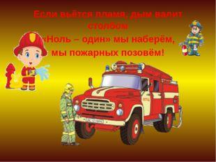Если вьётся пламя, дым валит столбом «Ноль – один» мы наберём, мы пожарных п