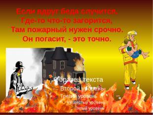 Если вдруг беда случится, Где-то что-то загорится, Там пожарный нужен срочно.