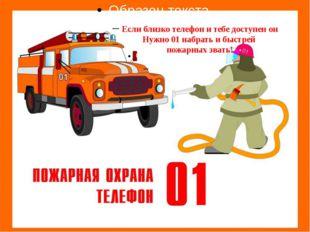 Если близко телефон и тебе доступен он Нужно 01 набрать и быстрей пожарных