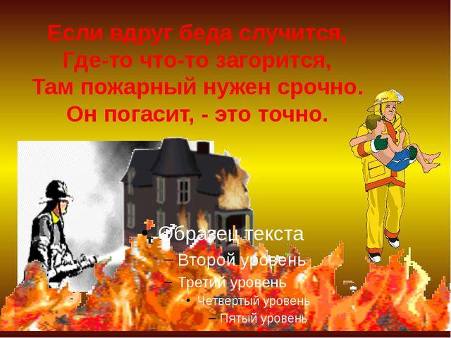Если вдруг беда случится, Где-то что-то загорится, Там пожарный нужен срочно....