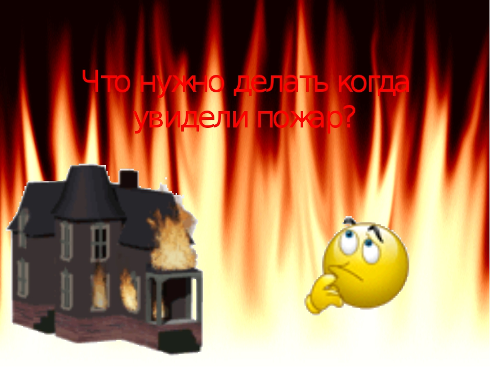 Что нужно делать когда увидели пожар?