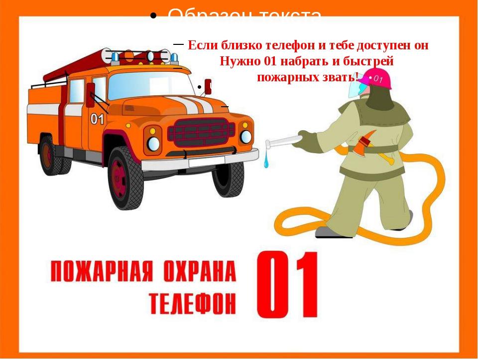 Если близко телефон и тебе доступен он Нужно 01 набрать и быстрей пожарных...