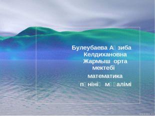 Булеубаева Ақзиба Келдихановна Жармыш орта мектебі математика пәнінің мұғалімі