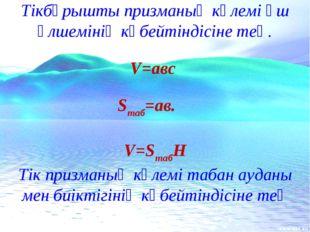 Тікбұрышты призманың көлемі үш өлшемінің көбейтіндісіне тең. V=авс Sтаб=ав. V