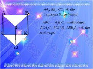АА1, ВВ1, СС1- бүйір қырлары,биіктіктері АВС , А1В1С1 - табандары АСА1С1, ВСС