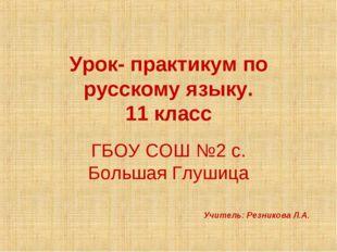 Урок- практикум по русскому языку. 11 класс ГБОУ СОШ №2 с. Большая Глушица Уч