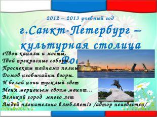 2012 – 2013 учебный год г.Санкт-Петербург – культурная столица России «Твои к