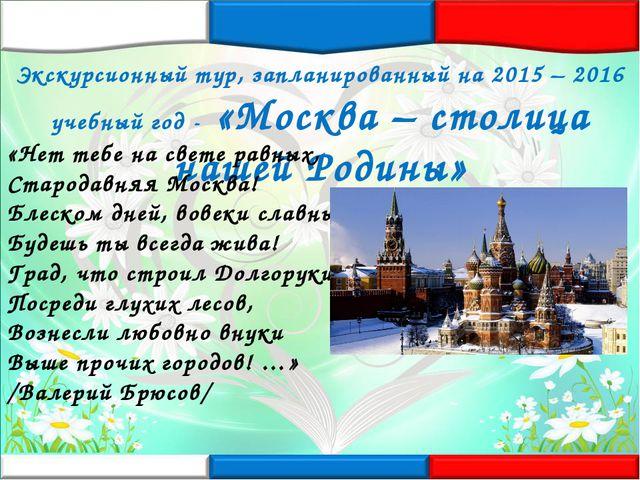 Экскурсионный тур, запланированный на 2015 – 2016 учебный год - «Москва – сто...