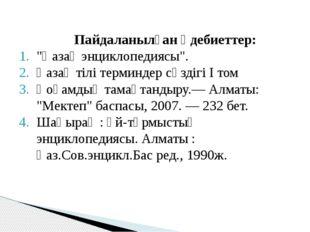 """Пайдаланылған әдебиеттер: """"Қазақ энциклопедиясы"""". Қазақ тілі терминдер сөзді"""