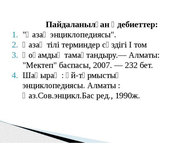 """Пайдаланылған әдебиеттер: """"Қазақ энциклопедиясы"""". Қазақ тілі терминдер сөзді..."""