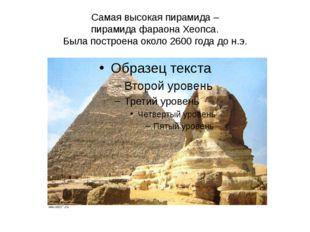 Самая высокая пирамида – пирамида фараона Хеопса. Была построена около 2600 г